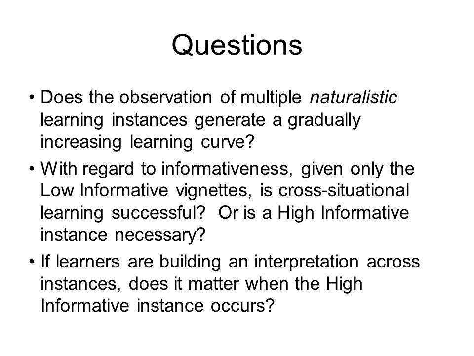 Questions Does the observation of multiple naturalistic learning instances generate a gradually increasing learning curve.