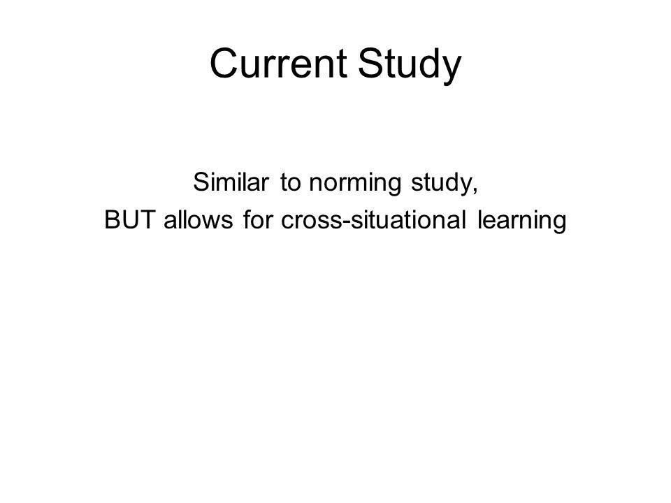 Current Study Similar to norming study, BUT allows for cross-situational learning