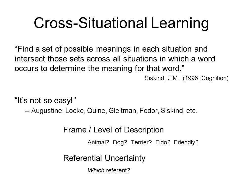 Cross-Situational Learning Find a set of possible meanings in each situation and intersect those sets across all situations in which a word occurs to determine the meaning for that word.