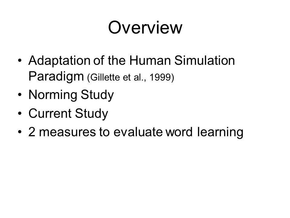 Overview Adaptation of the Human Simulation Paradigm (Gillette et al., 1999) Norming Study Current Study 2 measures to evaluate word learning