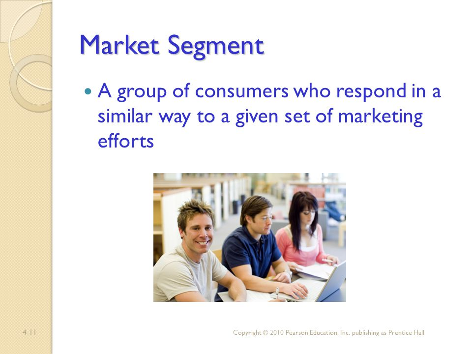 4-11 Market Segment A group of consumers who respond in a similar way to a given set of marketing efforts Copyright © 2010 Pearson Education, Inc. pub