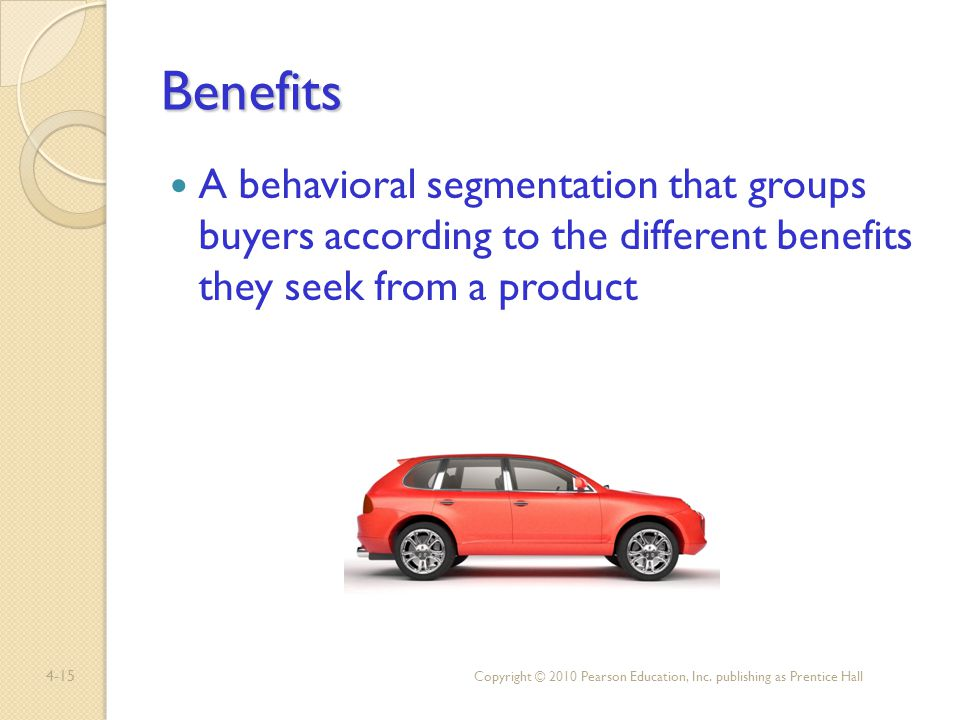4-15 Benefits A behavioral segmentation that groups buyers according to the different benefits they seek from a product Copyright © 2010 Pearson Educa