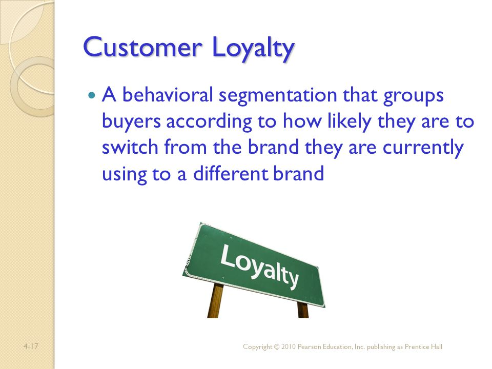 4-17 Customer Loyalty A behavioral segmentation that groups buyers according to how likely they are to switch from the brand they are currently using