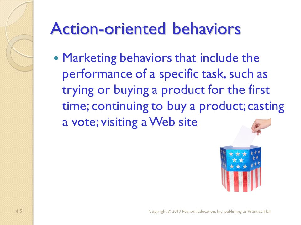 4-5 Action-oriented behaviors Marketing behaviors that include the performance of a specific task, such as trying or buying a product for the first ti
