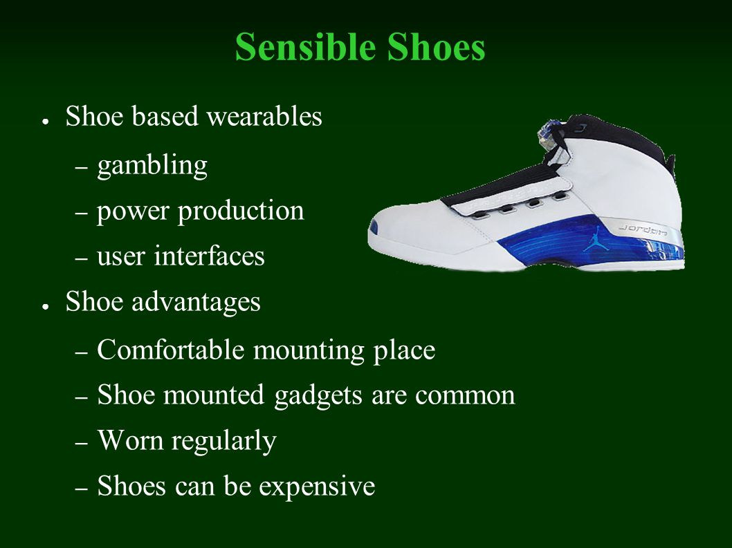 Sensible Shoes Shoe based wearables – gambling – power production – user interfaces Shoe advantages – Comfortable mounting place – Shoe mounted gadgets are common – Worn regularly – Shoes can be expensive