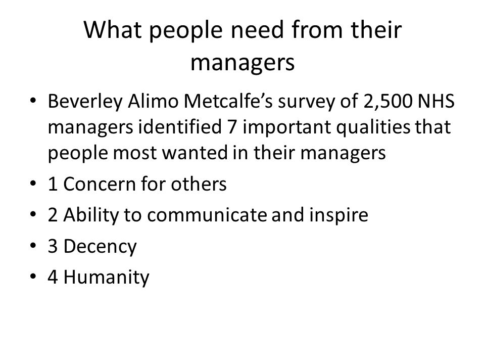 What people need from their managers Beverley Alimo Metcalfes survey of 2,500 NHS managers identified 7 important qualities that people most wanted in their managers 1 Concern for others 2 Ability to communicate and inspire 3 Decency 4 Humanity
