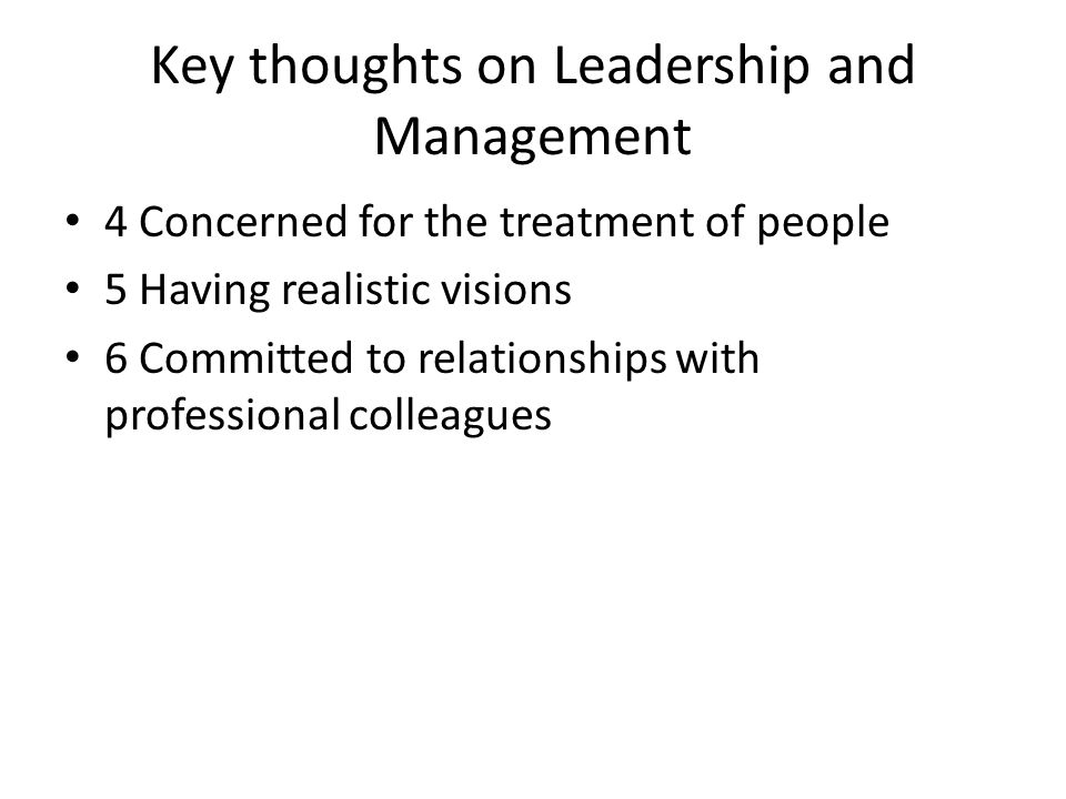 Key thoughts on Leadership and Management 4 Concerned for the treatment of people 5 Having realistic visions 6 Committed to relationships with professional colleagues