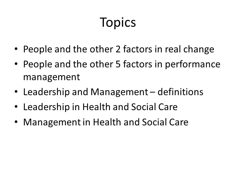 Topics People and the other 2 factors in real change People and the other 5 factors in performance management Leadership and Management – definitions Leadership in Health and Social Care Management in Health and Social Care