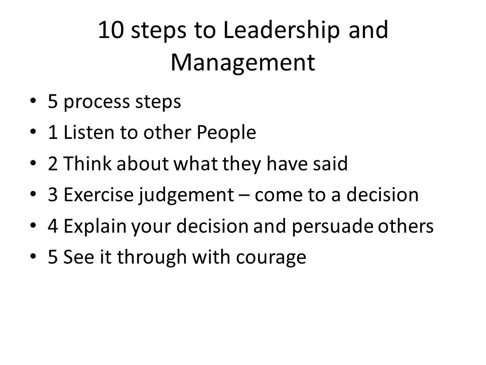 10 steps to Leadership and Management 5 process steps 1 Listen to other People 2 Think about what they have said 3 Exercise judgement – come to a decision 4 Explain your decision and persuade others 5 See it through with courage