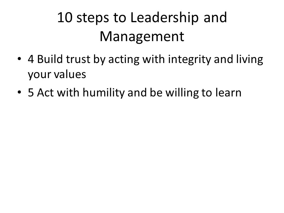 10 steps to Leadership and Management 4 Build trust by acting with integrity and living your values 5 Act with humility and be willing to learn