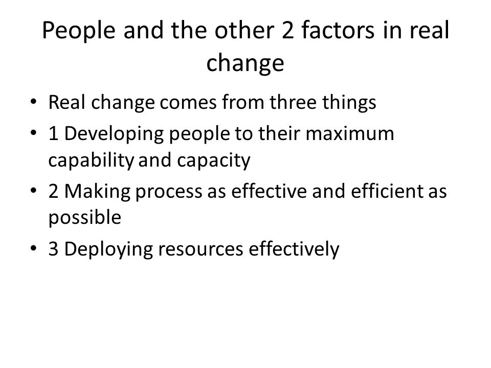 People and the other 2 factors in real change Real change comes from three things 1 Developing people to their maximum capability and capacity 2 Making process as effective and efficient as possible 3 Deploying resources effectively