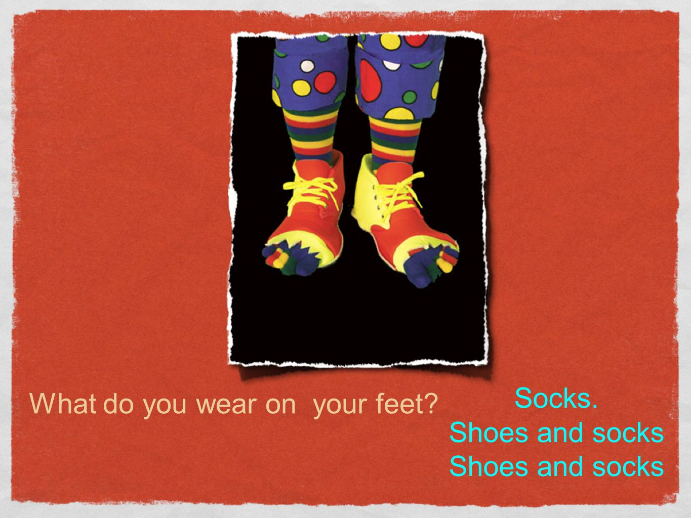 What do you wear on your feet? Socks. Shoes and socks