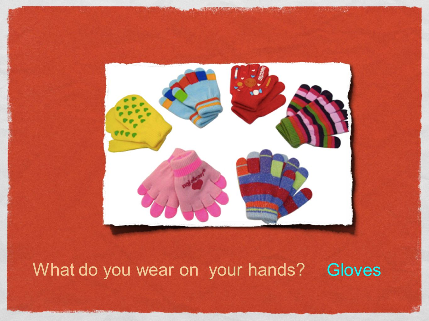 What do you wear on your hands? Gloves