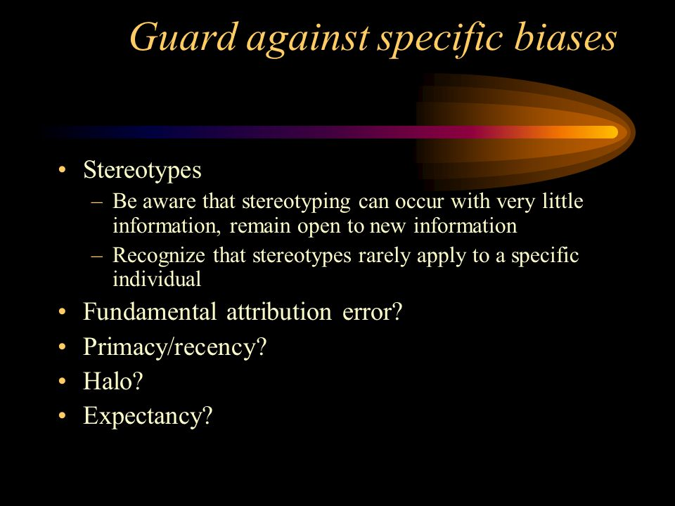 Guard against specific biases Stereotypes –Be aware that stereotyping can occur with very little information, remain open to new information –Recogniz