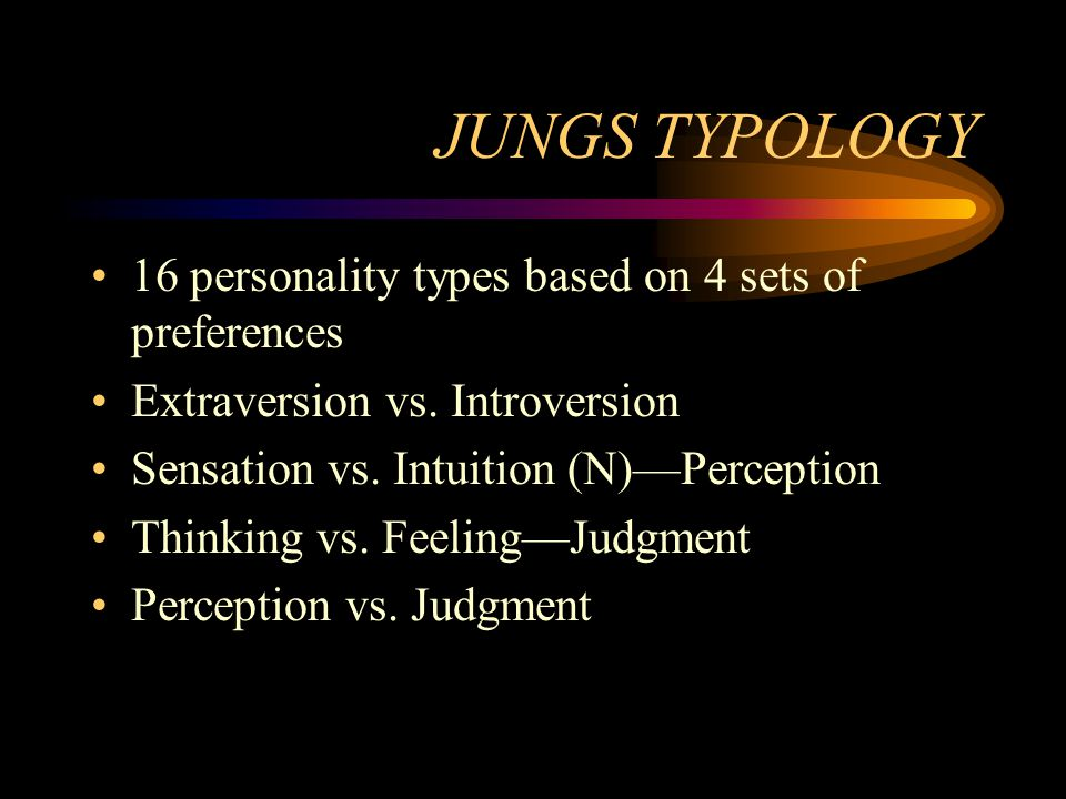 JUNGS TYPOLOGY 16 personality types based on 4 sets of preferences Extraversion vs. Introversion Sensation vs. Intuition (N)Perception Thinking vs. Fe