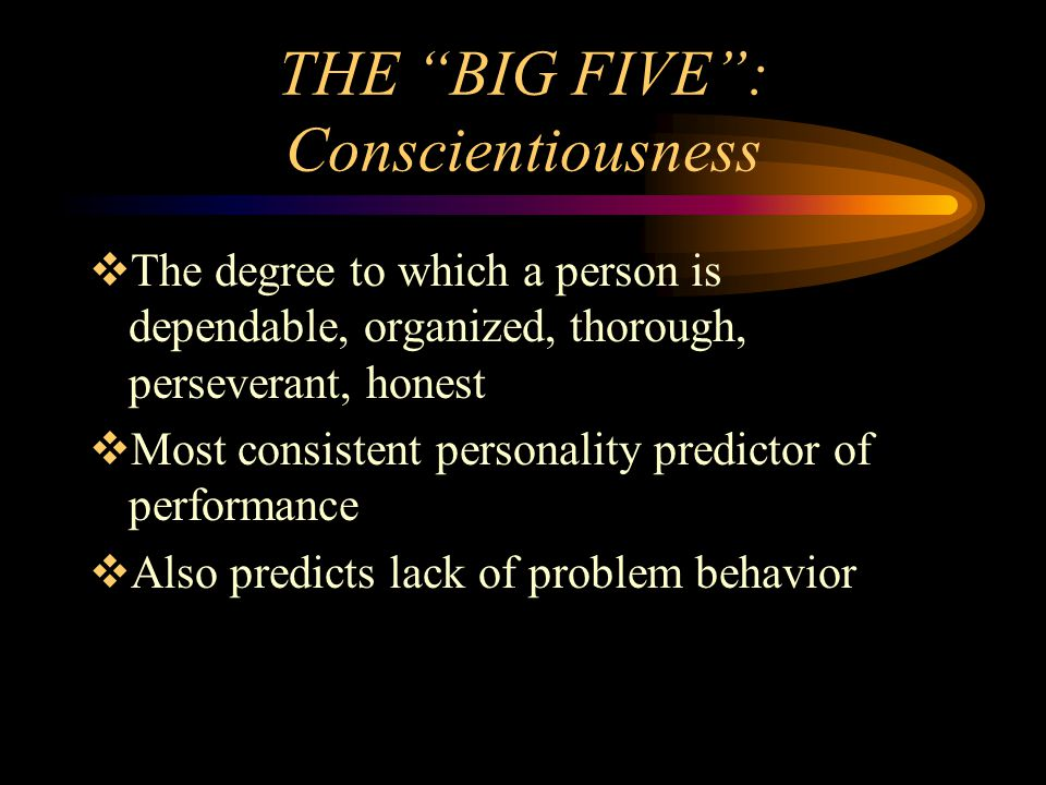 THE BIG FIVE: Conscientiousness The degree to which a person is dependable, organized, thorough, perseverant, honest Most consistent personality predi
