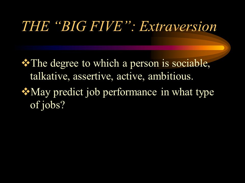 THE BIG FIVE: Extraversion The degree to which a person is sociable, talkative, assertive, active, ambitious. May predict job performance in what type