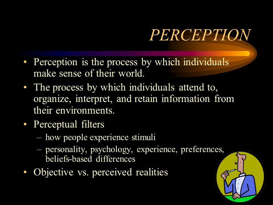 PERCEPTION Perception is the process by which individuals make sense of their world. The process by which individuals attend to, organize, interpret,