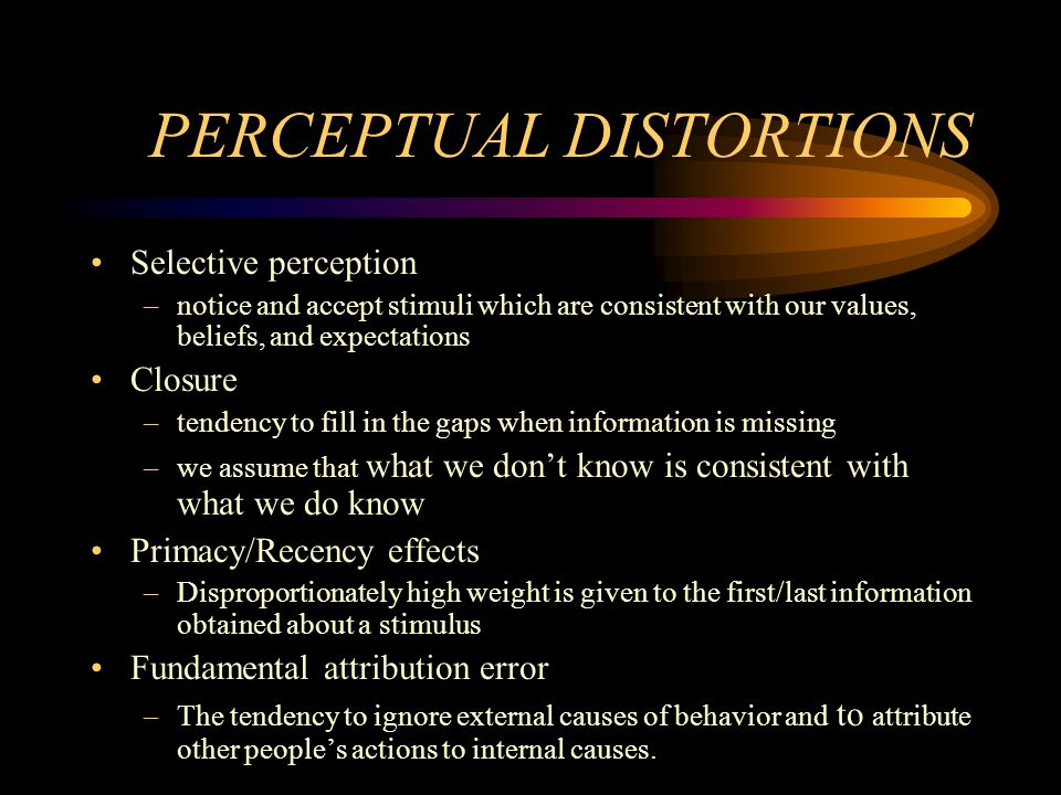 PERCEPTUAL DISTORTIONS Selective perception –notice and accept stimuli which are consistent with our values, beliefs, and expectations Closure –tenden