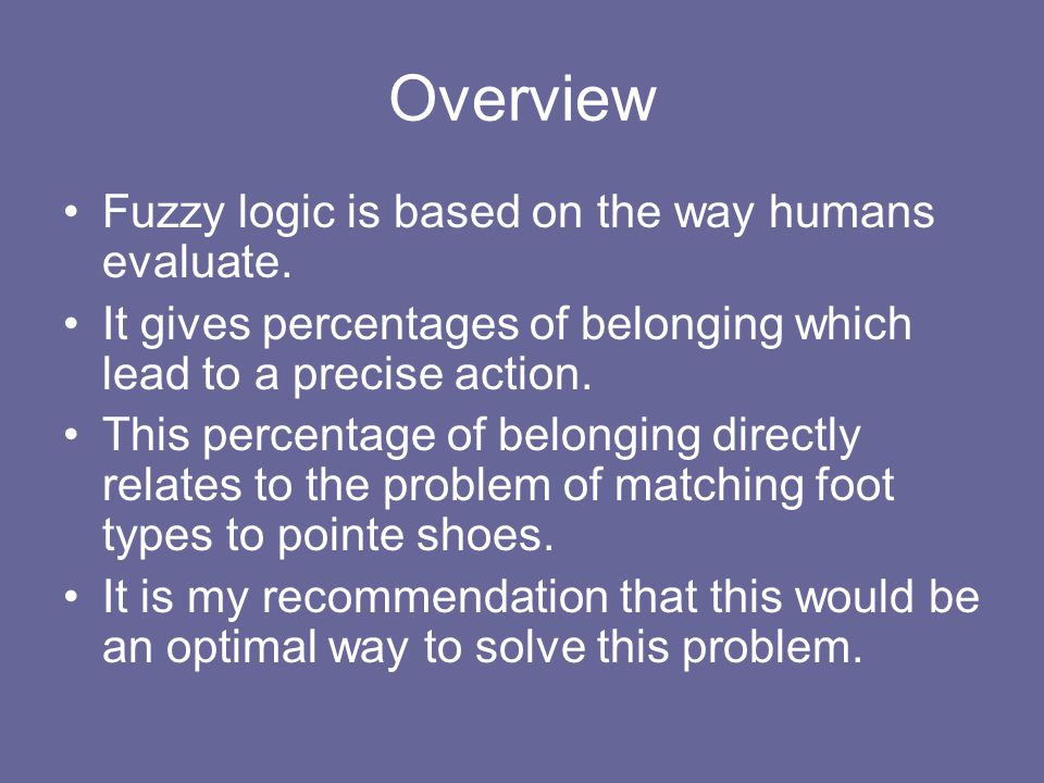 Overview Fuzzy logic is based on the way humans evaluate. It gives percentages of belonging which lead to a precise action. This percentage of belongi