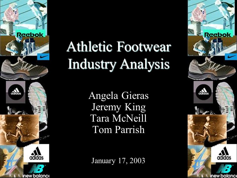 Athletic Footwear Industry Analysis Angela Gieras Jeremy King Tara McNeill Tom Parrish January 17, 2003