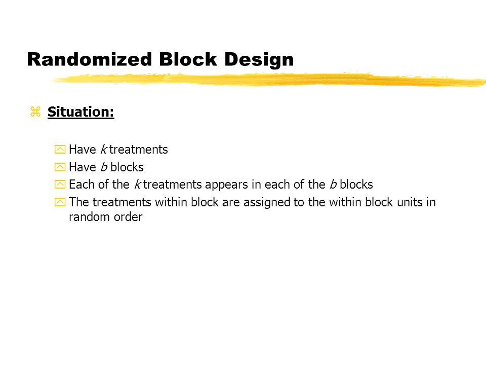 Randomized Block Design zSituation: yHave k treatments yHave b blocks yEach of the k treatments appears in each of the b blocks yThe treatments within block are assigned to the within block units in random order