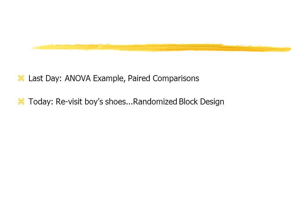 zLast Day: ANOVA Example, Paired Comparisons zToday: Re-visit boys shoes...Randomized Block Design