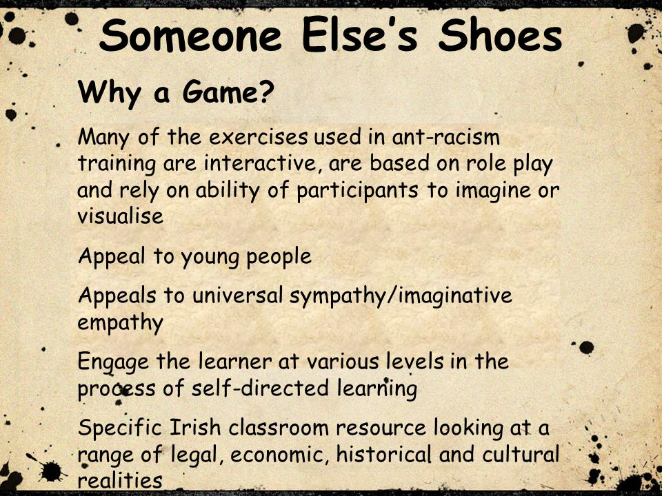 t Someone Elses Shoes Serious Game –Academic Framework Serious games are games that use the artistic medium of games to deliver a message, teach a lesson, or provide an experience (Michael and Chen, 2006 ) Pedagogically Someone Elses Shoes fits into the category of an activism game Team primarily interested in games ability to encourage reflection and critical thinking According to the Fair Play.