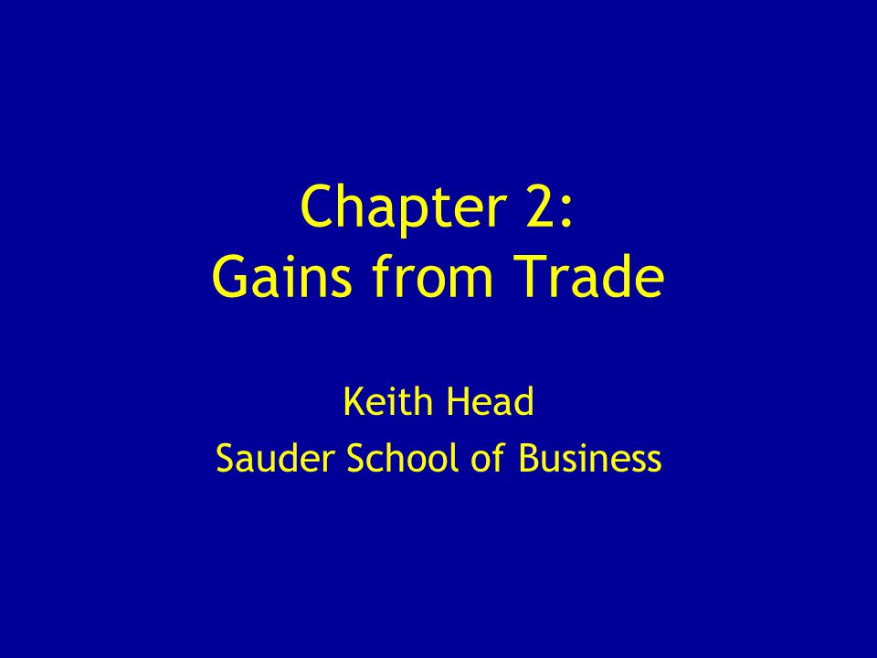 Chapter 2: Gains from Trade Keith Head Sauder School of Business