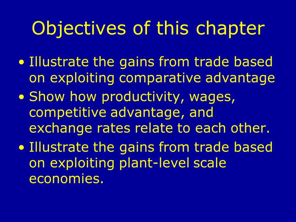 Objectives of this chapter Illustrate the gains from trade based on exploiting comparative advantage Show how productivity, wages, competitive advantage, and exchange rates relate to each other.