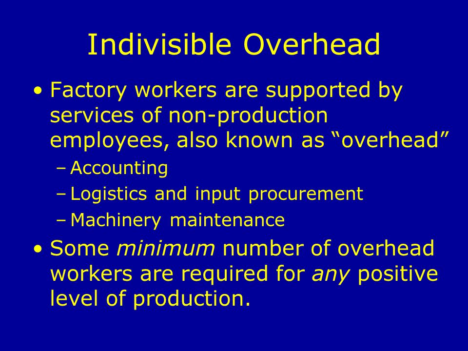 Indivisible Overhead Factory workers are supported by services of non-production employees, also known as overhead –Accounting –Logistics and input procurement –Machinery maintenance Some minimum number of overhead workers are required for any positive level of production.