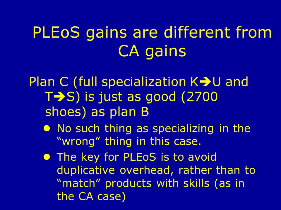 PLEoS gains are different from CA gains Plan C (full specialization K U and T S) is just as good (2700 shoes) as plan B No such thing as specializing in the wrong thing in this case.