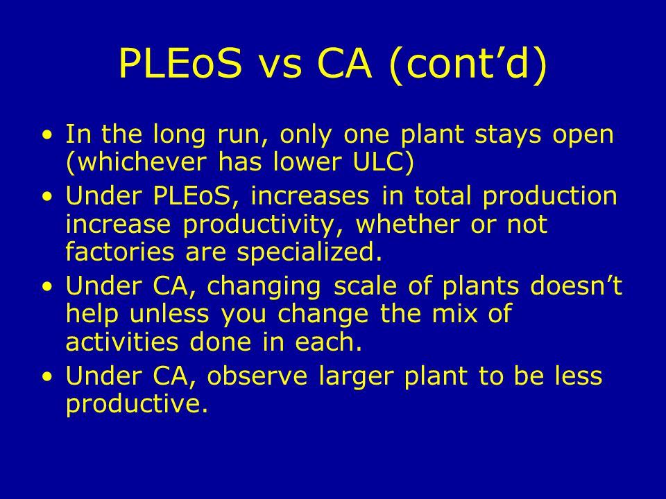 PLEoS vs CA (contd) In the long run, only one plant stays open (whichever has lower ULC) Under PLEoS, increases in total production increase productivity, whether or not factories are specialized.