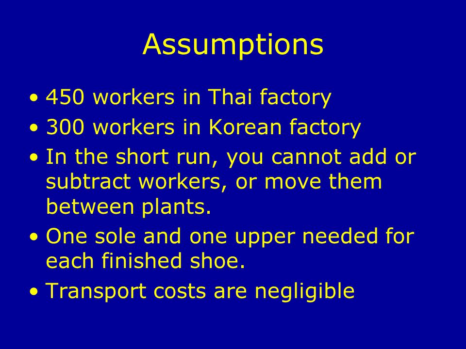 Assumptions 450 workers in Thai factory 300 workers in Korean factory In the short run, you cannot add or subtract workers, or move them between plants.