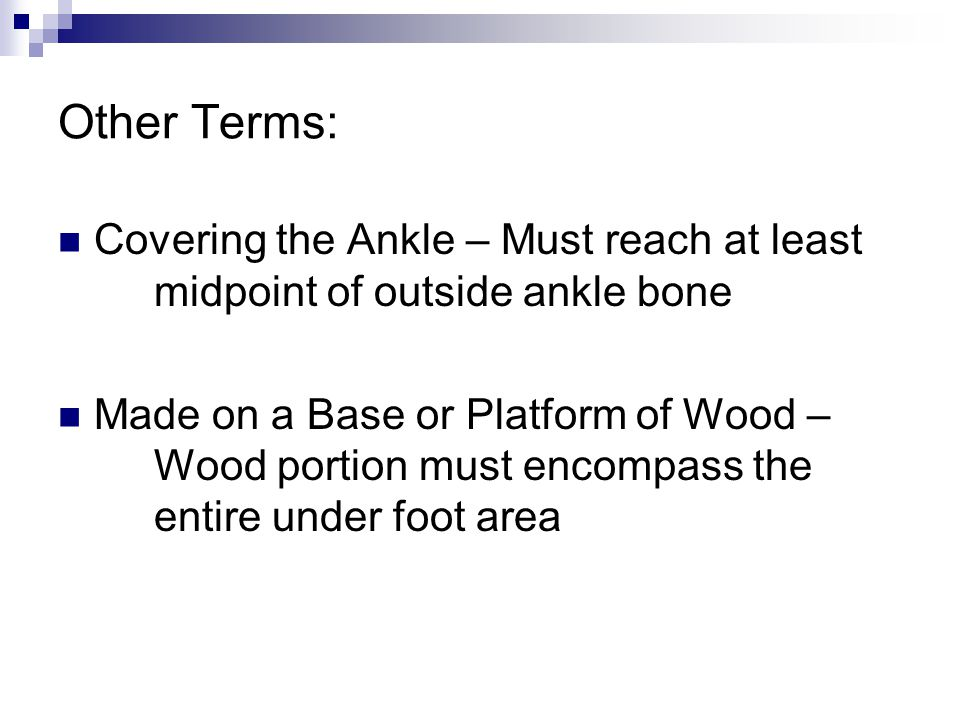 Other Terms: Covering the Ankle – Must reach at least midpoint of outside ankle bone Made on a Base or Platform of Wood – Wood portion must encompass the entire under foot area