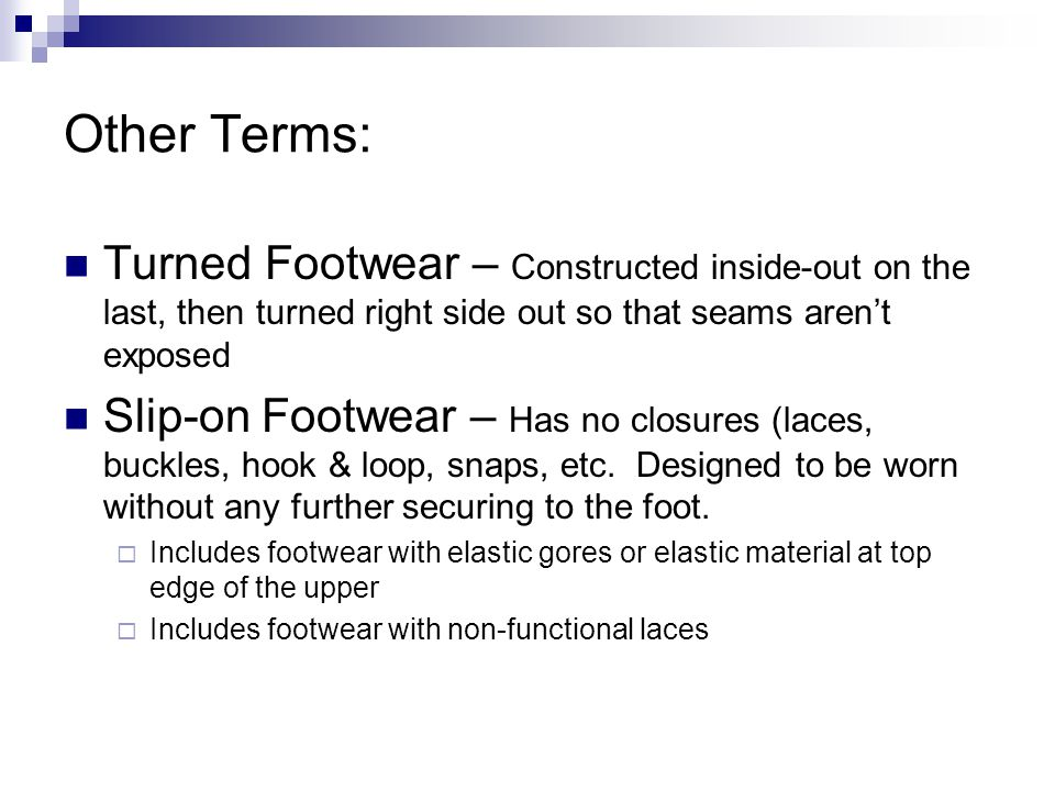 Other Terms: Turned Footwear – Constructed inside-out on the last, then turned right side out so that seams arent exposed Slip-on Footwear – Has no closures (laces, buckles, hook & loop, snaps, etc.