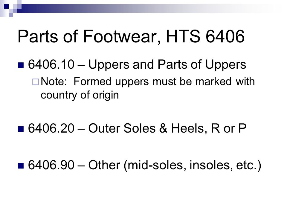 Parts of Footwear, HTS 6406 6406.10 – Uppers and Parts of Uppers Note: Formed uppers must be marked with country of origin 6406.20 – Outer Soles & Heels, R or P 6406.90 – Other (mid-soles, insoles, etc.)