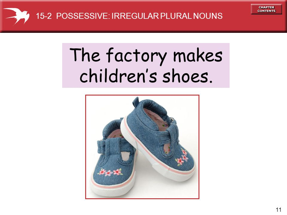 11 The factory makes childrens shoes. 15-2 POSSESSIVE: IRREGULAR PLURAL NOUNS