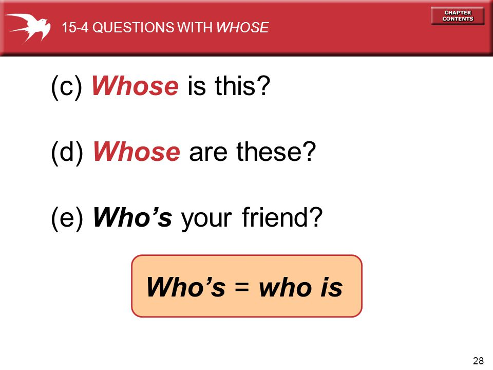 28 (c) Whose is this? (d) Whose are these? (e) Whos your friend? 15-4 QUESTIONS WITH WHOSE Whos = who is