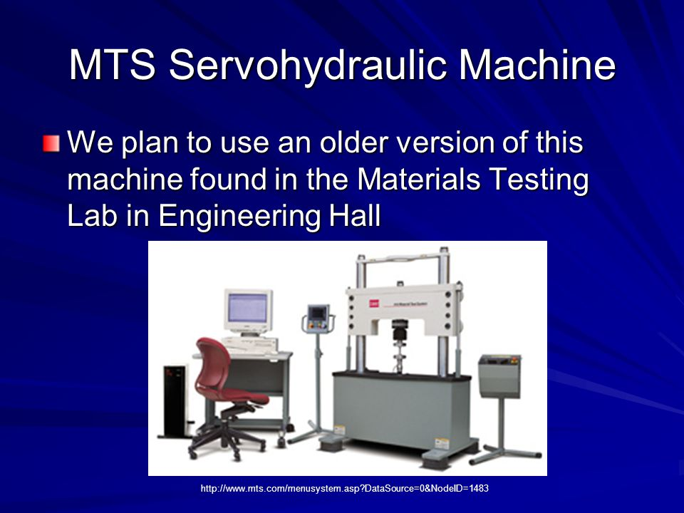 MTS Servohydraulic Machine We plan to use an older version of this machine found in the Materials Testing Lab in Engineering Hall http://www.mts.com/m
