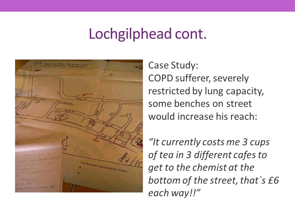 Lochgilphead cont. Case Study: COPD sufferer, severely restricted by lung capacity, some benches on street would increase his reach: It currently cost