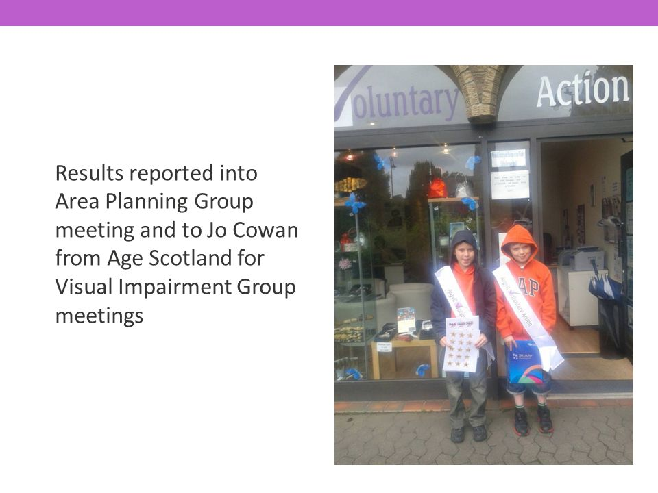 Results reported into Area Planning Group meeting and to Jo Cowan from Age Scotland for Visual Impairment Group meetings