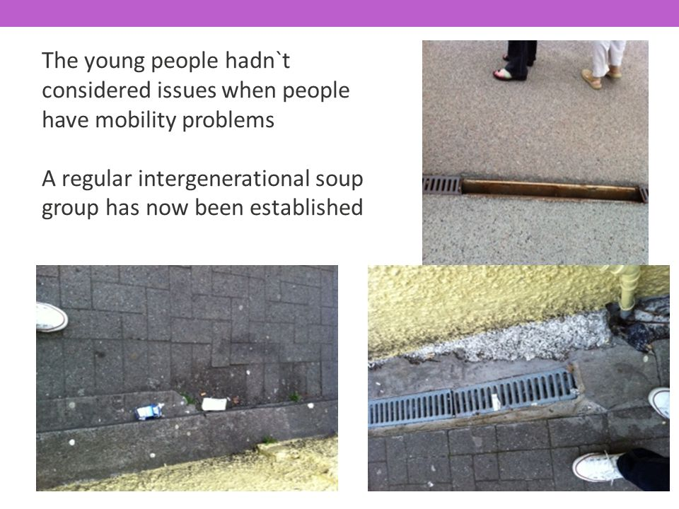 The young people hadn`t considered issues when people have mobility problems A regular intergenerational soup group has now been established