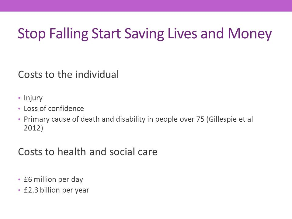 Stop Falling Start Saving Lives and Money Costs to the individual Injury Loss of confidence Primary cause of death and disability in people over 75 (Gillespie et al 2012) Costs to health and social care £6 million per day £2.3 billion per year