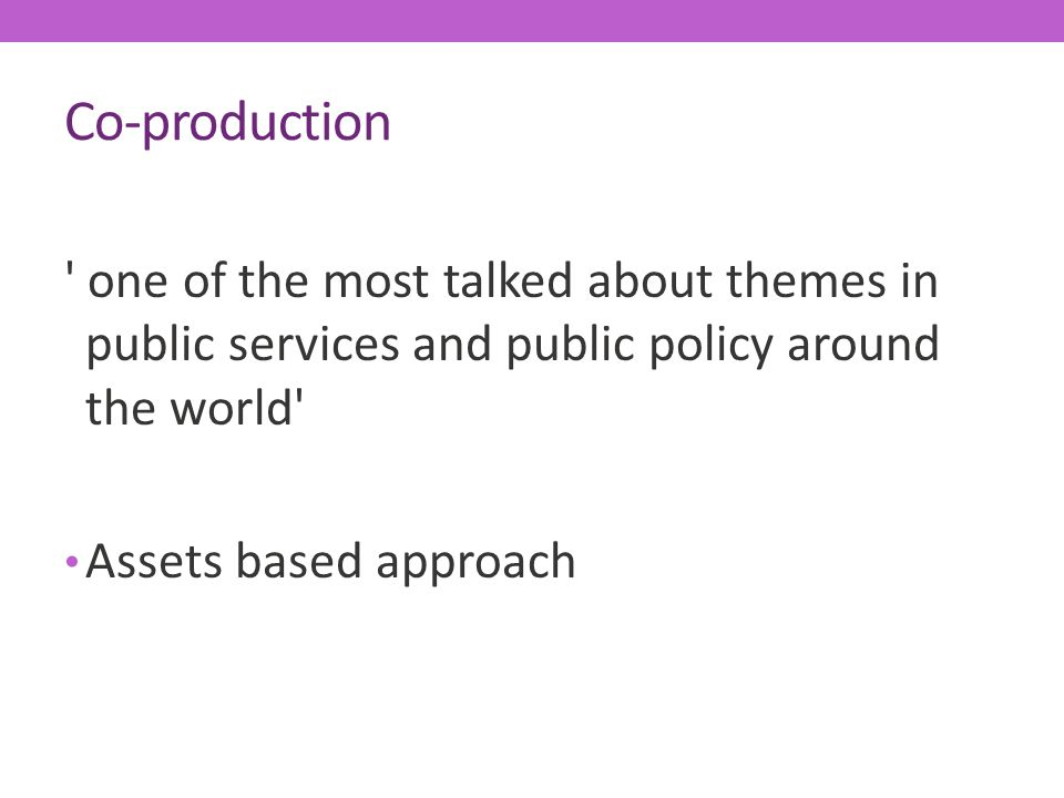 Co-production one of the most talked about themes in public services and public policy around the world Assets based approach