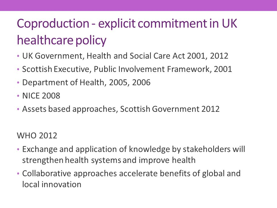Coproduction - explicit commitment in UK healthcare policy UK Government, Health and Social Care Act 2001, 2012 Scottish Executive, Public Involvement Framework, 2001 Department of Health, 2005, 2006 NICE 2008 Assets based approaches, Scottish Government 2012 WHO 2012 Exchange and application of knowledge by stakeholders will strengthen health systems and improve health Collaborative approaches accelerate benefits of global and local innovation