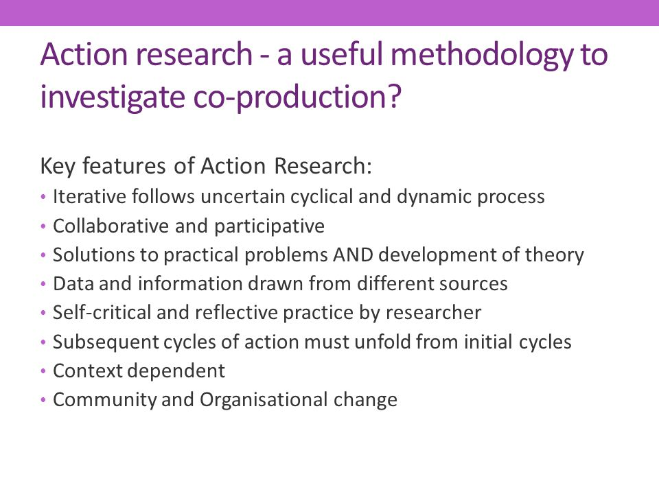 Action research - a useful methodology to investigate co-production? Key features of Action Research: Iterative follows uncertain cyclical and dynamic