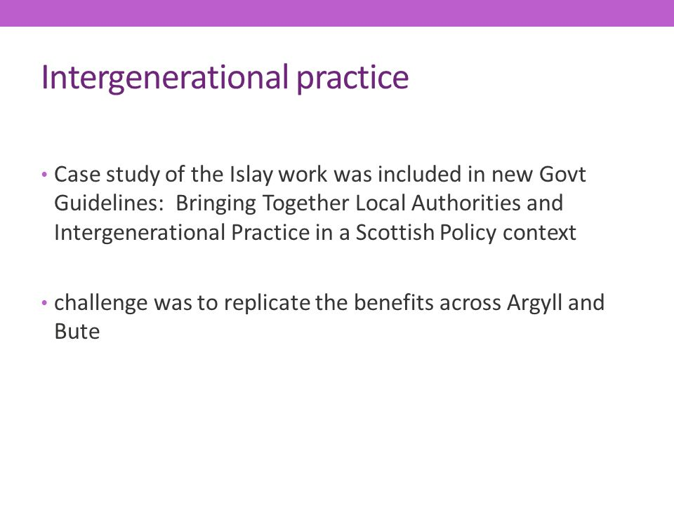 Intergenerational practice Case study of the Islay work was included in new Govt Guidelines: Bringing Together Local Authorities and Intergenerational Practice in a Scottish Policy context challenge was to replicate the benefits across Argyll and Bute