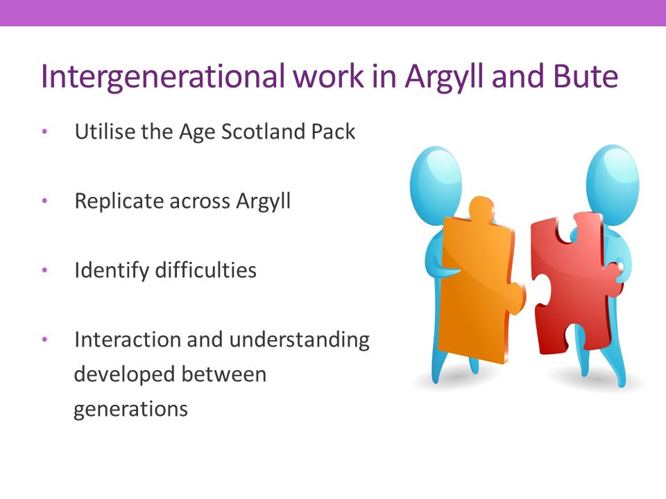 Intergenerational work in Argyll and Bute Utilise the Age Scotland Pack Replicate across Argyll Identify difficulties Interaction and understanding de
