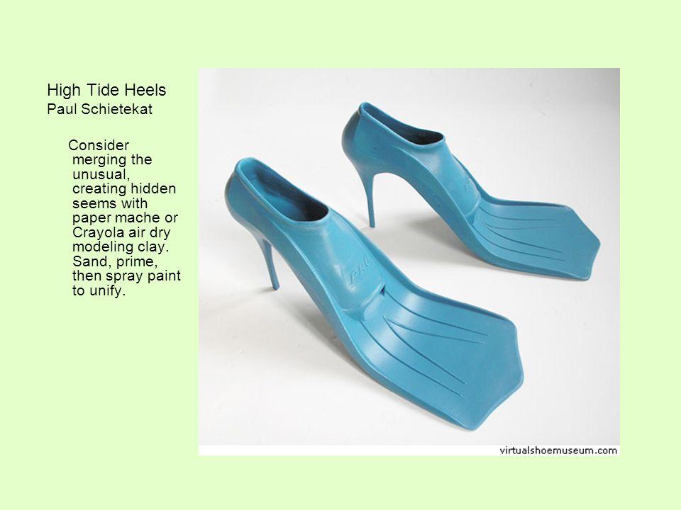 High Tide Heels Paul Schietekat Consider merging the unusual, creating hidden seems with paper mache or Crayola air dry modeling clay.